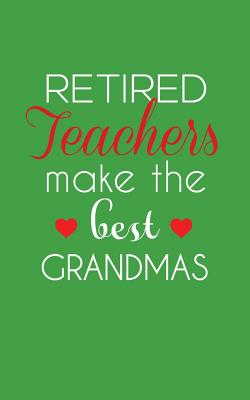 Retired Teachers Make The Best Grandmas: Retired Teachers Make The Best Grandmas Notebook - Amazing School Retirement Doodle Diary Book Gift Idea Quot Cover Image