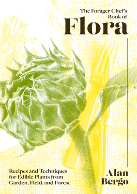 The Forager Chef's Book of Flora: Recipes and Techniques for Edible Plants from Garden, Field, and Forest Cover Image