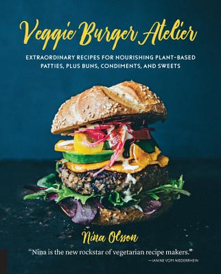 Veggie Burger Atelier: Extraordinary Recipes for Nourishing Plant-Based Patties, Plus Buns, Condiments, and Sweets Cover Image