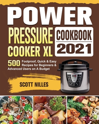 Power Pressure Cooker XL Cookbook 2021: 500 Foolproof, Quick & Easy Recipes for Beginners and Advanced Users on A Budget Cover Image