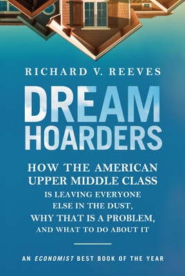 Dream Hoarders: How the American Upper Middle Class Is Leaving Everyone Else in the Dust, Why That Is a Problem, and What to Do about Cover Image