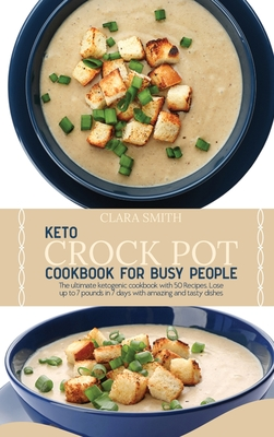 Keto Crock Pot Cookbook for Busy People: The Ultimate Ketogenic Cookbook With 50 Recipes. Lose Up To 7 Pounds In 7 Days With Amazing And Tasty Dishes Cover Image
