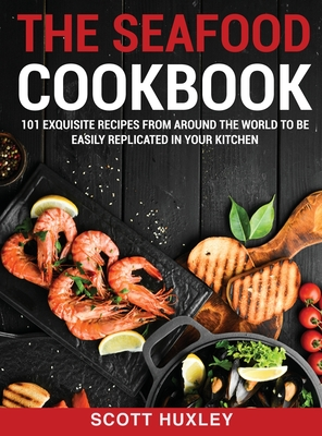 The Seafood Cookbook: 101 Exquisite Recipes From Around The World To Be Easily Replicated in Your Kitchen Cover Image