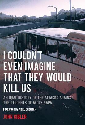I Couldn't Even Imagine That They Would Kill Us: An Oral History of the Attacks Against the Students of Ayotzinapa (City Lights Open Media) Cover Image