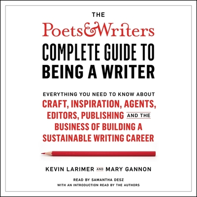 The Poets & Writers Complete Guide to Being a Writer: Everything You Need to Know about Craft, Inspiration, Agents, Editors, Publishing, and the Busin Cover Image