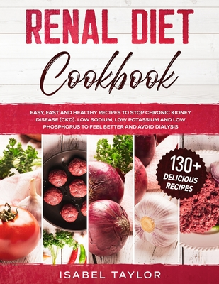 Renal Diet Cookbook: Easy, Fast and Delicious Recipes to Stop Chronic Kidney Disease. Low Sodium, Low Potassium and Low Phosphorus to Feel Cover Image
