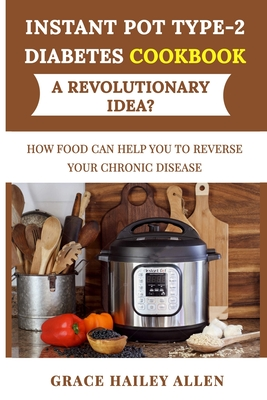 Instant Pot Type 2 Diabets Cookbook a Revolutionary Idea?: How Food Can Help You to Reverse Your Chronic Disease Cover Image