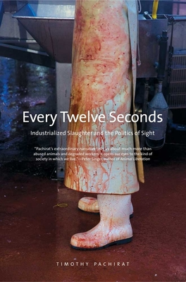 Every Twelve Seconds: Industrialized Slaughter and the Politics of Sight (Yale Agrarian Studies Series) Cover Image
