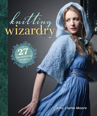 Knitting Wizardry: 27 Spellbinding Projects Cover Image