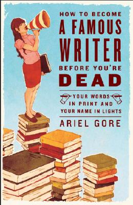 How to Become a Famous Writer Before You're Dead: Your Words in Print and Your Name in Lights Cover Image