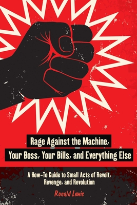 Rage Against the Machine, Your Boss, Your Bills, and Everything Else: A How-To Guide to Small Acts of Revolt, Revenge, and Revolution Cover Image