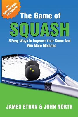 The Game Of Squash: 5 Easy Ways to Improve Your Game and Win More Matches Cover Image