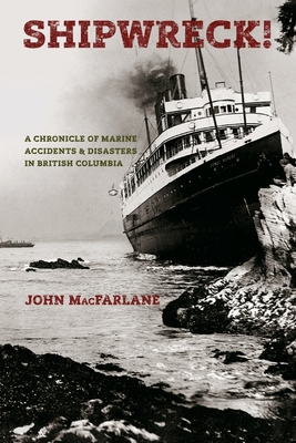 Shipwreck! A Chronicle of Marine Accidents & Disasters in British Columbia (Second edition) Cover Image