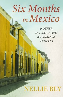 Six Months in Mexico - and Other Investigative Journalism Articles;With a Biography by Frances E. Willard and Mary A. Livermore Cover Image