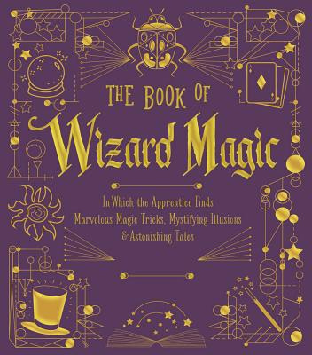 The Book of Wizard Magic: In Which the Apprentice Finds Marvelous Magic Tricks, Mystifying Illusions & Astonishing Tales Cover Image