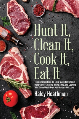 Hunt It, Clean It, Cook It, Eat It: The Complete Field-to-Table Guide to Bagging More Game, Cleaning it Like a Pro, and Cooking Wild Game Meals Even N Cover Image