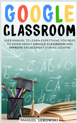 Google Classroom: User Manual to Learn Everything you Need to Know About Google Classroom and Improve Engagement During Lessons Cover Image