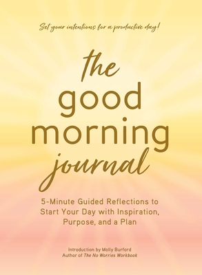 The Good Morning Journal: 5-Minute Guided Reflections to Start Your Day with Inspiration, Purpose, and a Plan Cover Image