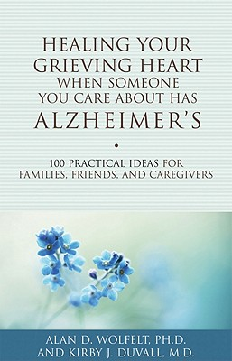 Healing Your Grieving Heart When Someone You Care About Has Alzheimer's: 100 Practical Ideas for Families, Friends, and Caregivers (Healing Your Grieving Heart series) Cover Image