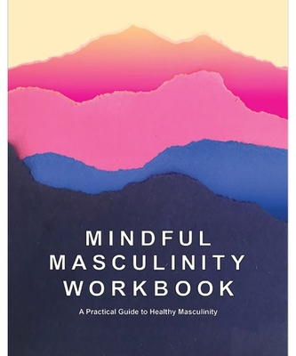Mindful Masculinity Workbook: A Practical Guide to Healthier Masculinity Cover Image