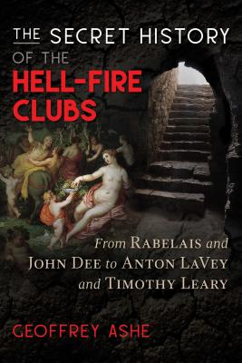 The Secret History of the Hell-Fire Clubs: From Rabelais and John Dee to Anton LaVey and Timothy Leary Cover Image