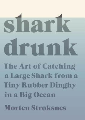 Shark Drunk: The Art of Catching a Large Shark from a Tiny Rubber Dinghy in a Big Ocean Cover Image