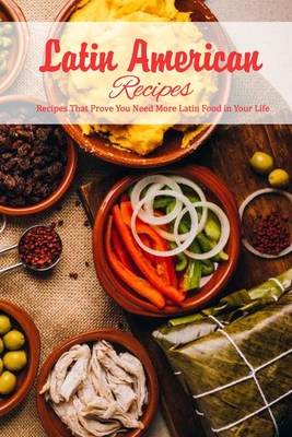 Latin American Recipes: Recipes That Prove You Need More Latin Food in Your Life: Culinary Traditions and Classic Recipes from Latin America B Cover Image
