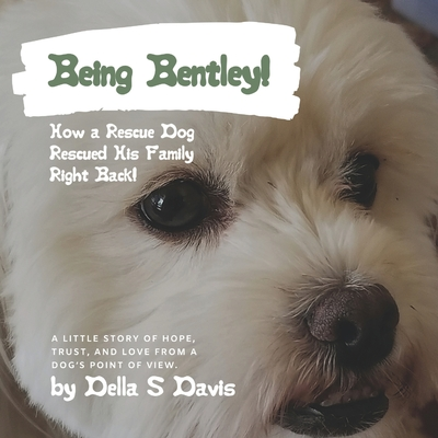Being Bentley!: How a Rescue Dog Rescued His Family Right Back! A little story of hope, trust, and love from a dog's point of view. Cover Image