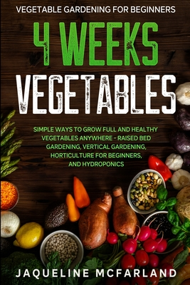 Vegetable Gardening For Beginners: 4 WEEKS VEGETABLES - Simple Ways to Grow Full and Healthy Vegetables Anywhere - Raised Bed Gardening, Vertical Gard Cover Image