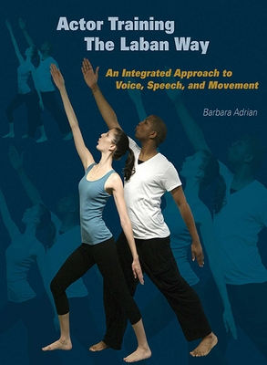 Actor Training the Laban Way: An Integrated Approach to Voice, Speech, and Movement Cover Image