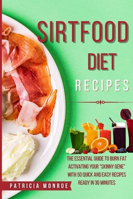 Sirt Food Diet Recipes: The New Guide to the Sirt Diet to Burn Fat by Activating Your