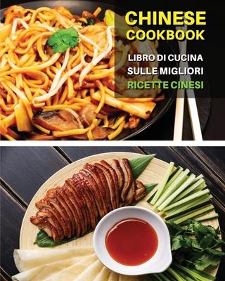 CHINESE COOKBOOK - LIBRO DI CUCINA SULLE MIGLIORI RICETTE CINESI - Italian Language Edition: Ricettario Cinese Scritto In Italiano, Con i Migliori Cib Cover Image
