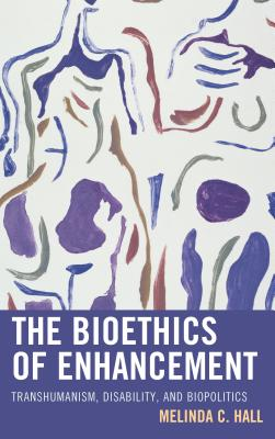 The Bioethics of Enhancement: Transhumanism, Disability, and Biopolitics Cover Image