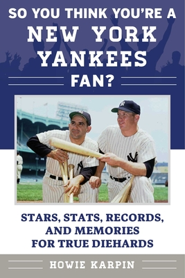 So You Think You're a New York Yankees Fan?: Stars, Stats, Records, and Memories for True Diehards Cover Image