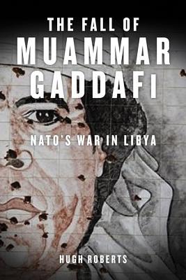 The Fall of Muammar Gaddafi: NATO's Unnecessary War in Libya Cover Image