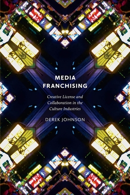 Media Franchising: Creative License and Collaboration in the Culture Industries (Postmillennial Pop #11) Cover Image