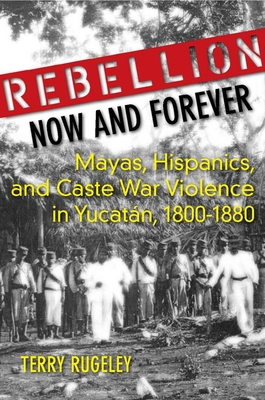 Rebellion Now and Forever: Mayas, Hispanics, and Caste War Violence in Yucatan, 1800a 1880 Cover Image