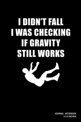 I Didn't Fall I Was Checking If Gravity Still Works: Notebook, Journal, Or Diary - 110 Blank Lined Pages - 6