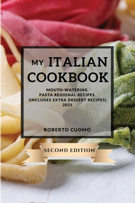 My Italian Cookbook 2021 Second Edition: Mouth-Watering Pasta Regional Recipes - Second Edition (Includes Extra Dessert Recipes) Cover Image