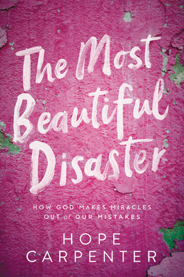 The Most Beautiful Disaster: How God Makes Miracles Out of Our Mistakes Cover Image