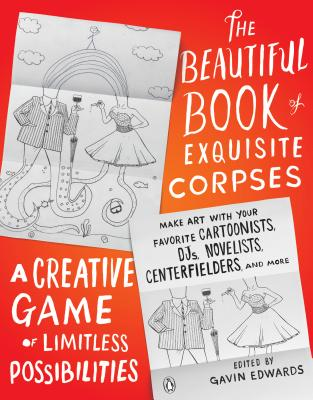The Beautiful Book of Exquisite Corpses: A Creative Game of Limitless Possibilities Cover Image