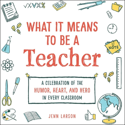 What It Means to Be a Teacher: A Celebration of the Humor, Heart, and Hero in Every Classroom Cover Image