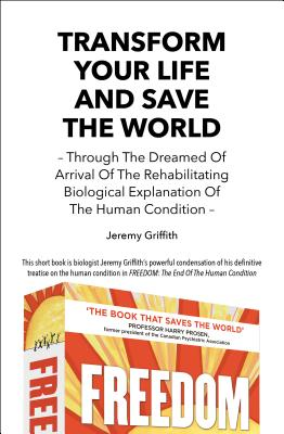 Transform Your Life and Save the World 2nd Edition: Through the Dreamed of Arrival of the Rehabilitating Biological Explanation of the Human Condition Cover Image
