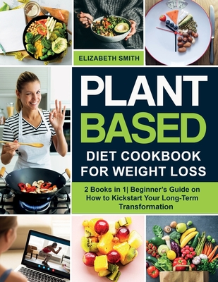 Plant Based Diet Cookbook for Weight Loss: 2 Books in 1- Beginner's Guide on How to Kickstart Your Long-Term Transformation Cover Image