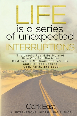 Life is a Series of Unexpected Interruptions: The Untold Real-Life Story of How One Bad Decision Destroyed a Multimillionaires Life and His Road Back Cover Image