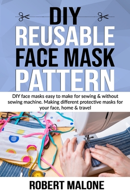 DIY Reusable Face Mask Pattern: DIY face masks easy to make for sewing & without sewing machine. Making different protective masks for your face, home Cover Image