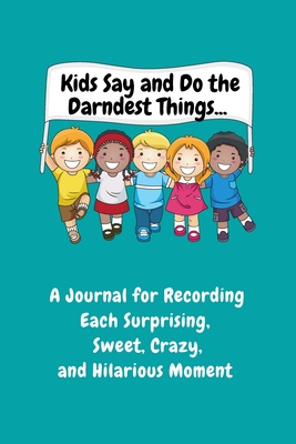 Kids Say and Do the Darndest Things (Turquoise Cover): A Journal for Recording Each Sweet, Silly, Crazy and Hilarious Moment Cover Image