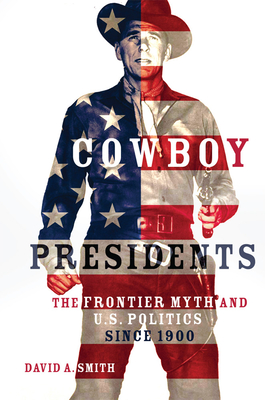 Cowboy Presidents: The Frontier Myth and U.S. Politics since 1900 Cover Image