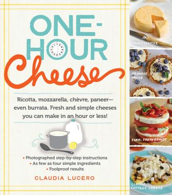 One-Hour Cheese: Ricotta, Mozzarella, Chèvre, Paneer--Even Burrata. Fresh and Simple Cheeses You Can Make in an Hour or Less! Cover Image