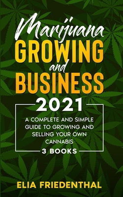 Marijuana GROWING AND BUSINESS 2021: A Complete and Simple Guide to Growing and Selling Your Own Cannabis (3 BOOKS) Cover Image